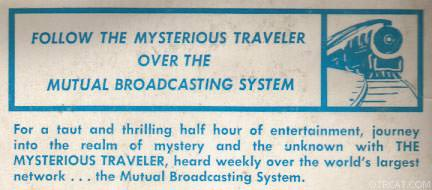 For a taut and thrilling half hour of entertainment, journey into the realm of mystery and the unknown with THE MYSTERIOUS TRAVELER, heard weekly over th world largest network ...