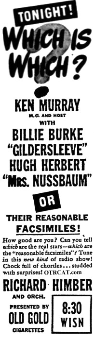 TONIGHT! Which is Which? Ken Murray MC and Host with Billie Burke 'Gildersleeve', Hugh Herbert 'Mrs Nussbaum' or Their Rasonable FACSIMILIES!  How good are you?  Can you tell which are the real stars -- which are the 'reasonable facsimiles?  Tun in this new kind of radio show!  Chock full of chortles... studded with supises with Richard Himber and Orchestra presented by Old Gold Cigarettes; 8:30 WISN