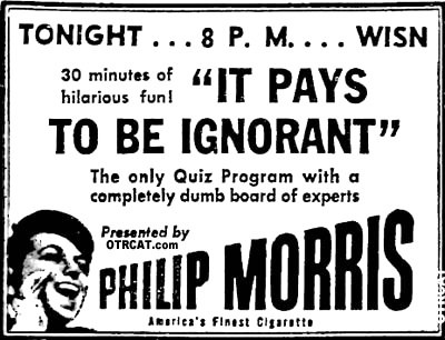 IT PAYS TO BE IGNORANT - tonight at 8 pm 30 minutes of hilarious fun IT PAYS TO BE IGNORANT the only quiz program with a a completely dumb board of experts presented by Philip Morris