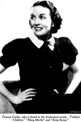 "Frances Carlon, who is heard in the dramatized serials, ""Today's Children"" ""Mary Marlin"", and ""Kitty Keene."""